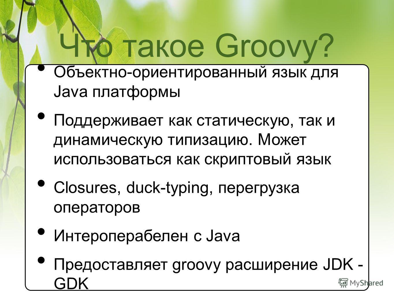Что такое Groovy? Объектно-ориентированный язык для Java платформы Поддерживает как статическую, так и динамическую типизацию. Может использоваться как скриптовый язык Closures, duck-typing, перегрузка операторов Интероперабелен с Java Предоставляет