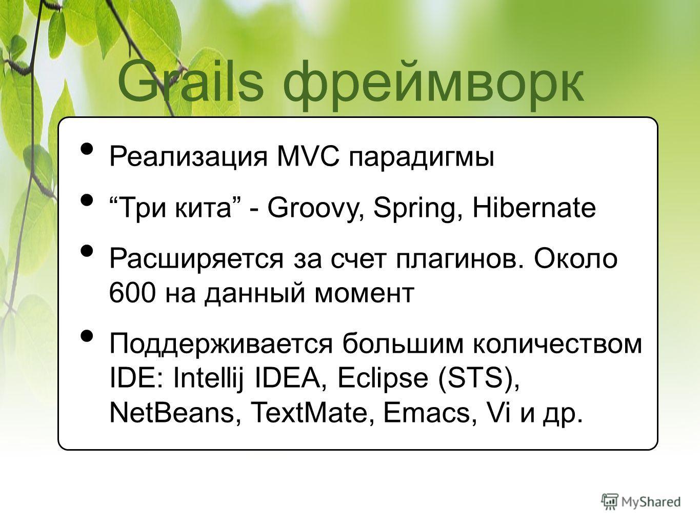 Grails фреймворк Реализация MVC парадигмы Три кита - Groovy, Spring, Hibernate Расширяется за счет плагинов. Около 600 на данный момент Поддерживается большим количеством IDE: Intellij IDEA, Eclipse (STS), NetBeans, TextMate, Emacs, Vi и др.