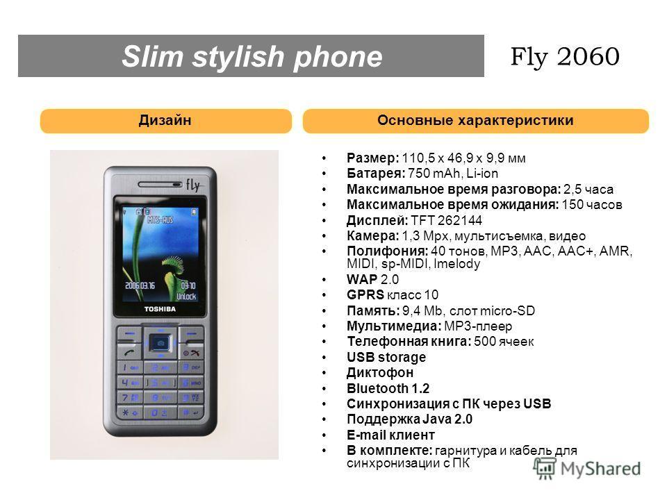 Размер: 110,5 х 46,9 х 9,9 мм Батарея: 750 mAh, Li-ion Максимальное время разговора: 2,5 часа Максимальное время ожидания: 150 часов Дисплей: TFT 262144 Камера: 1,3 Mpx, мультисъемка, видео Полифония: 40 тонов, MP3, ААС, ААС+, AMR, MIDI, sp-MIDI, Ime
