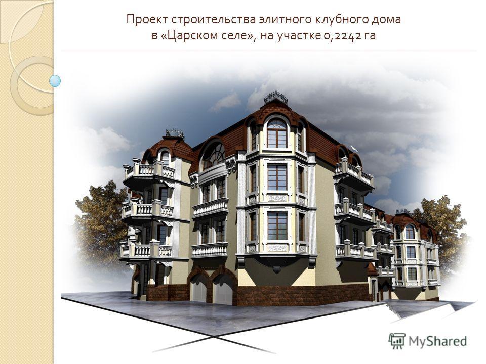 Проект строительства элитного клубного дома в « Царском селе », на участке 0,2242 га