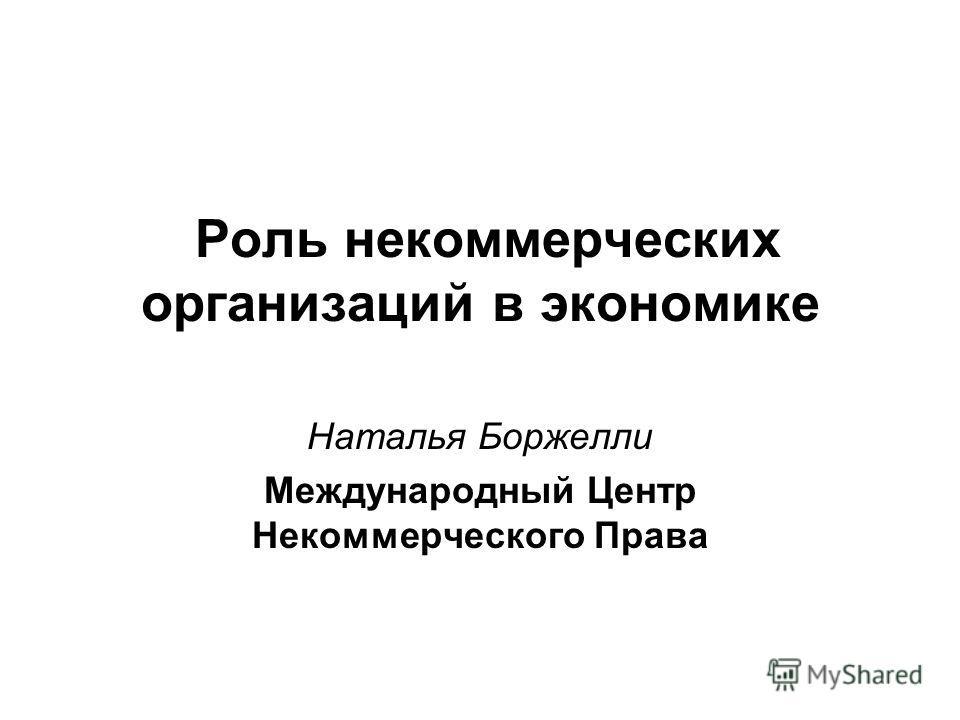 Роль некоммерческих организаций в экономике Наталья Боржелли Международный Центр Некоммерческого Права