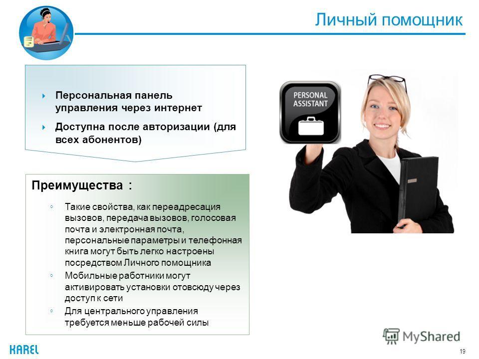 Личный помощник 19 Преимущества : Такие свойства, как переадресация вызовов, передача вызовов, голосовая почта и электронная почта, персональные параметры и телефонная книга могут быть легко настроены посредством Личного помощника Мобильные работники