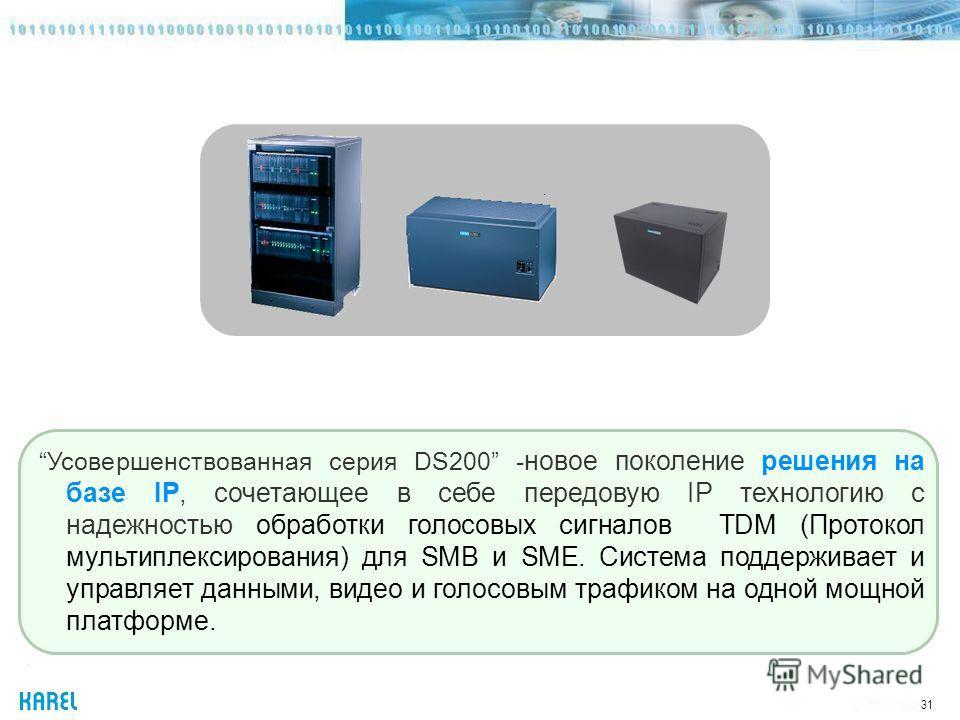 31 Усовершенствованная серия DS200 - новое поколение решения на базе IP, сочетающее в себе передовую IP технологию с надежностью обработки голосовых сигналов TDM (Протокол мультиплексирования) для SMB и SME. Система поддерживает и управляет данными,
