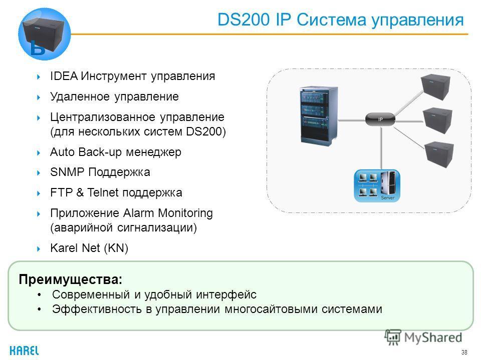 DS200 IP Система управления 38 IDEA Инструмент управления Удаленное управление Централизованное управление (для нескольких систем DS200) Auto Back-up менеджер SNMP Поддержка FTP & Telnet поддержка Приложение Alarm Monitoring (аварийной сигнализации)