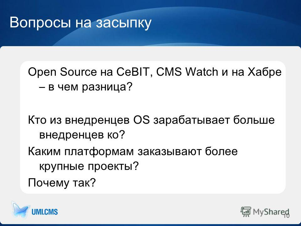 Вопросы на засыпку Open Source на CeBIT, CMS Watch и на Хабре – в чем разница? Кто из внедренцев OS зарабатывает больше внедренцев ко? Каким платформам заказывают более крупные проекты? Почему так? 10