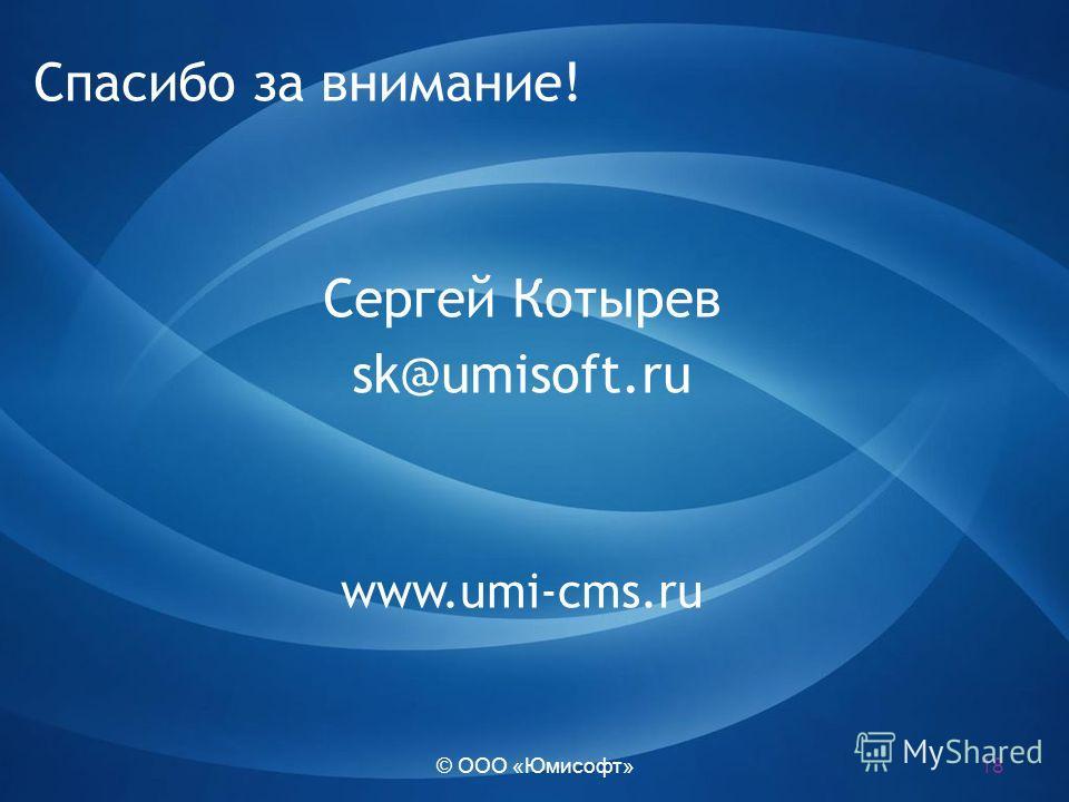 © ООО «Юмисофт» Спасибо за внимание! Сергей Котырев sk@umisoft.ru www.umi-cms.ru 18