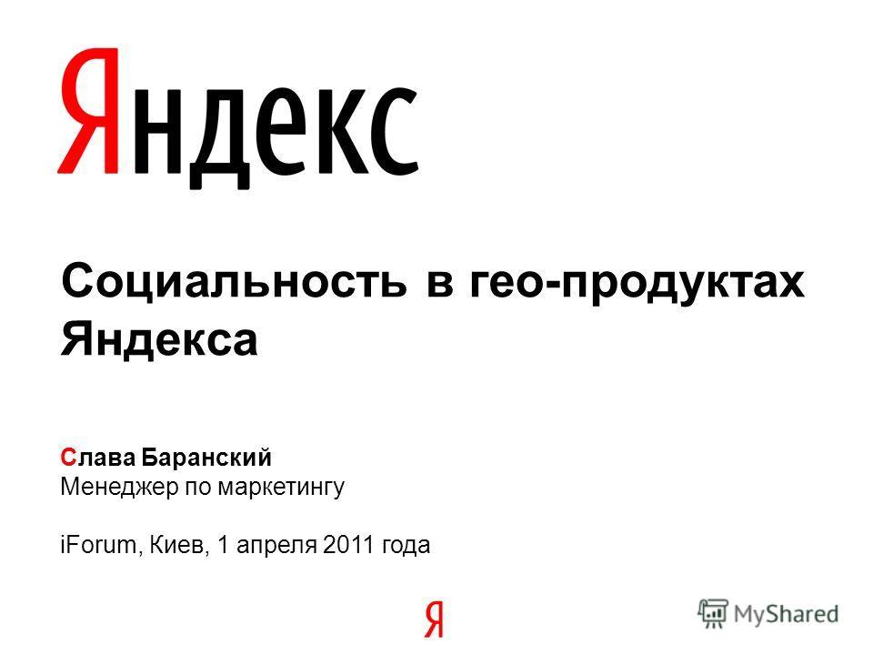 Социальность в гео-продуктах Яндекса Слава Баранский Менеджер по маркетингу iForum, Киев, 1 апреля 2011 года