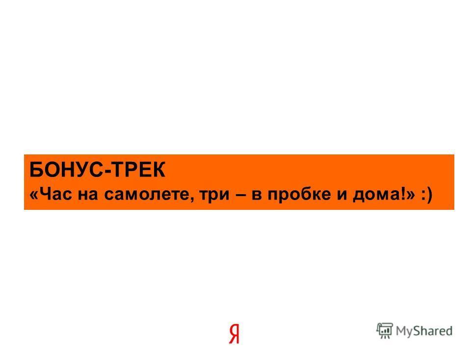 БОНУС-ТРЕК «Час на самолете, три – в пробке и дома!» :)