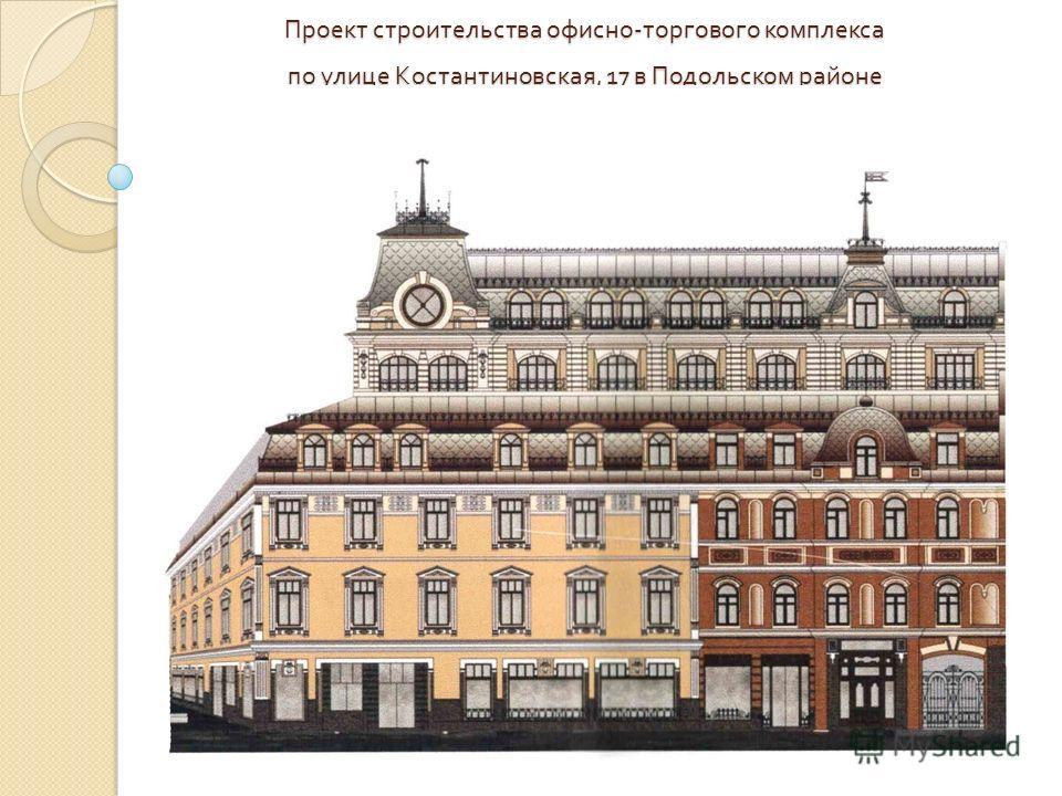 Проект строительства офисно - торгового комплекса по улице Костантиновская, 17 в Подольском районе