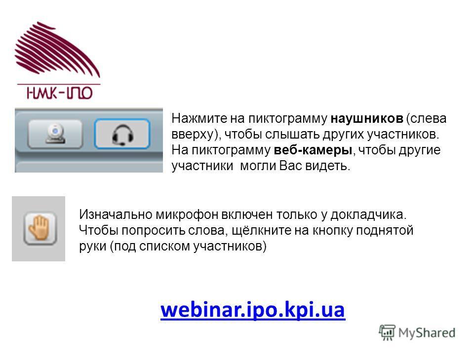 webinar.ipo.kpi.ua Нажмите на пиктограмму наушников (слева вверху), чтобы слышать других участников. На пиктограмму веб-камеры, чтобы другие участники могли Вас видеть. Изначально микрофон включен только у докладчика. Чтобы попросить слова, щёлкните