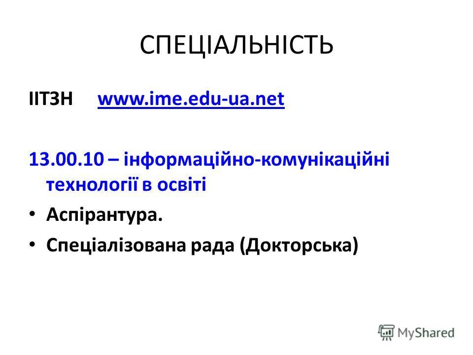 СПЕЦІАЛЬНІСТЬ ІІТЗН www.ime.edu-ua.netwww.ime.edu-ua.net 13.00.10 – інформаційно-комунікаційні технології в освіті Аспірантура. Спеціалізована рада (Докторська)