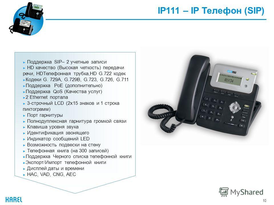 10 IP111 – IP Телефон (SIP) Поддержка SIP– 2 учетные записи HD качество (Высокая четкость) передачи речи, HDТелефонная трубка,HD G.722 кодек Кодеки G. 729A, G.729B, G.723, G.726, G.711 Поддержка PoE (дополнительно) Поддержка QoS (Качества услуг) 2 Et