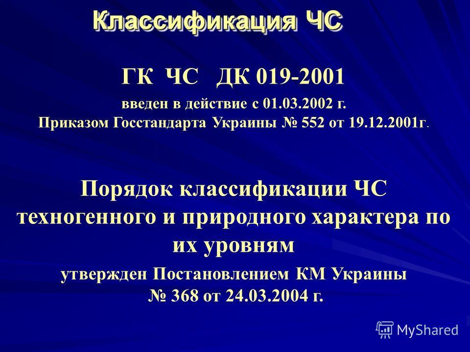 Классификация ЧС ГК ЧС ДК 019-2001 введен в действие с 01.03.2002 г. Приказом Госстандарта Украины 552 от 19.12.2001г. Порядок классификации ЧС техногенного и природного характера по их уровням утвержден Постановлением КМ Украины 368 от 24.03.2004 г.