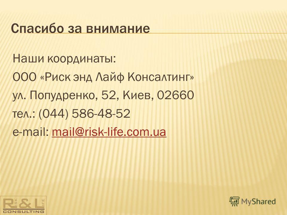 Спасибо за внимание Наши координаты: ООО «Риск энд Лайф Консалтинг» ул. Попудренко, 52, Киев, 02660 тел.: (044) 586-48-52 e-mail: mail@risk-life.com.uamail@risk-life.com.ua