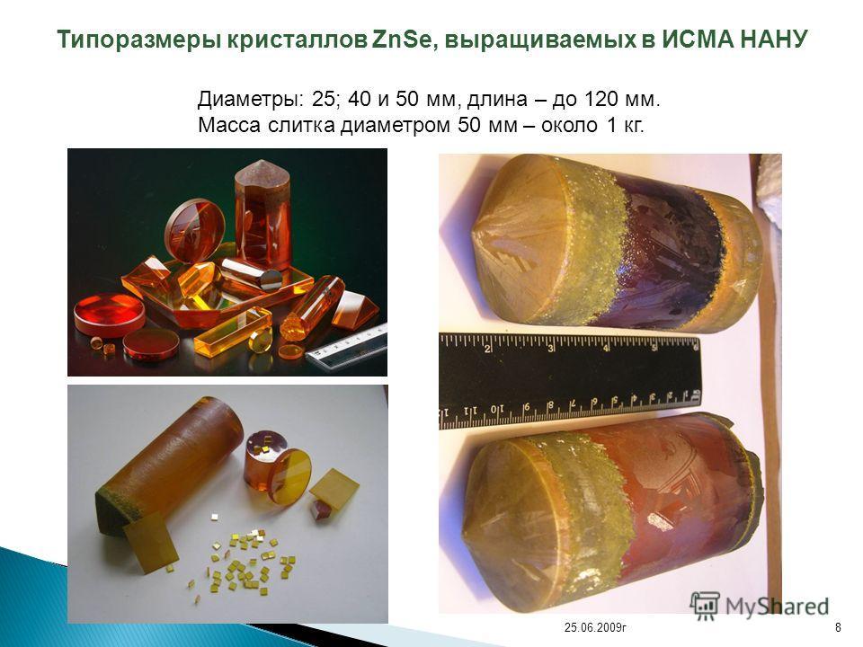 Типоразмеры кристаллов ZnSe, выращиваемых в ИСМА НАНУ Диаметры: 25; 40 и 50 мм, длина – до 120 мм. Масса слитка диаметром 50 мм – около 1 кг. 825.06.2009г