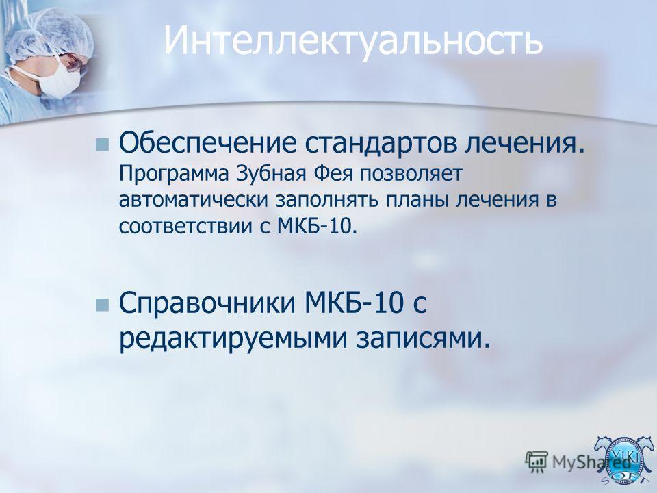 Интеллектуальность Обеспечение стандартов лечения. Программа Зубная Фея позволяет автоматически заполнять планы лечения в соответствии с МКБ-10. Справочники МКБ-10 с редактируемыми записями.