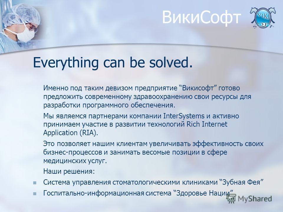 ВикиСофт Everything can be solved. Именно под таким девизом предприятие Викисофт готово предложить современному здравоохранению свои ресурсы для разработки программного обеспечения. Мы являемся партнерами компании InterSystems и активно принимаем уча