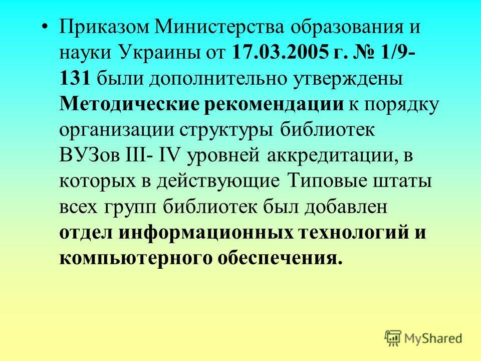 Приказом Министерства образования и науки Украины от 17.03.2005 г. 1/9- 131 были дополнительно утверждены Методические рекомендации к порядку организации структуры библиотек ВУЗов III- IV уровней аккредитации, в которых в действующие Типовые штаты вс