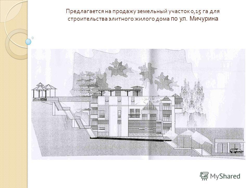 Предлагается на продажу земельный участок 0,15 га для строительства элитного жилого дома по ул. Мичурина