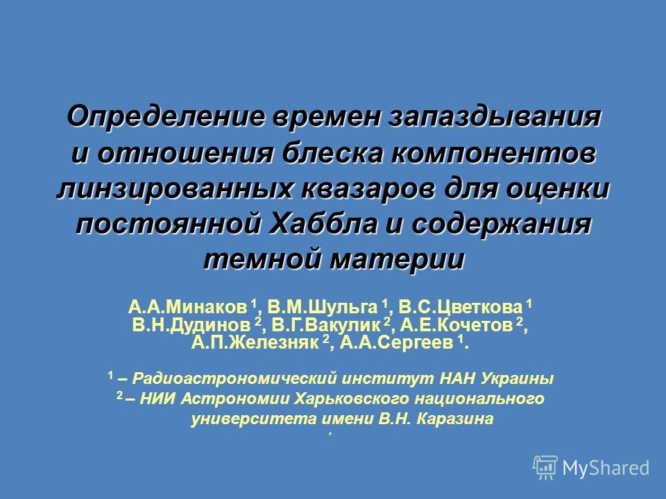 Определение времен запаздывания и отношения блеска компонентов линзированных квазаров для оценки постоянной Хаббла и содержания темной материи А.А.Минаков 1, В.М.Шульга 1, В.С.Цветкова 1 В.Н.Дудинов 2, В.Г.Вакулик 2, А.Е.Кочетов 2, А.П.Железняк 2, А.