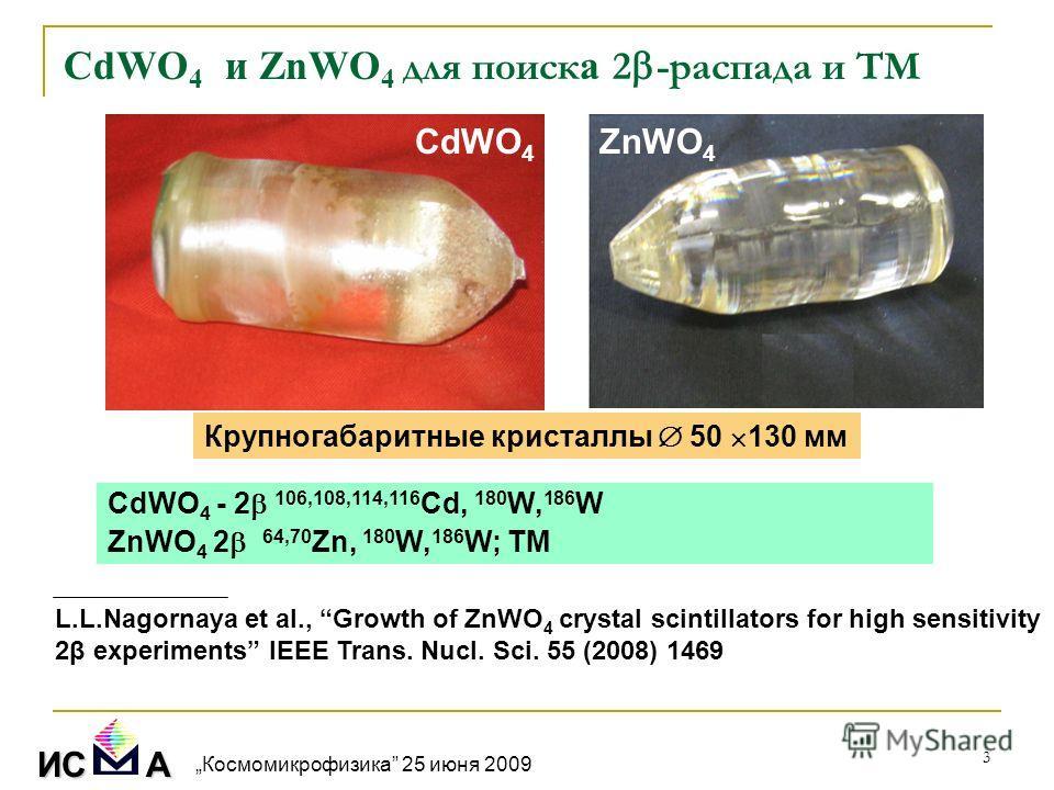 3 Крупногабаритные кристаллы 50 130 мм CdWO 4 и ZnWO 4 для поиск а 2 -распада и ТМ CdWO 4 ZnWO 4 CdWO 4 - 2 106,108,114,116 Cd, 180 W, 186 W ZnWO 4 2 64,70 Zn, 180 W, 186 W; ТМ ИС А L.L.Nagornaya et al., Growth of ZnWO 4 crystal scintillators for hig