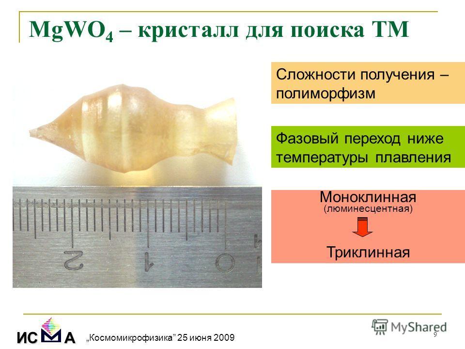 9 MgWO 4 – кристалл для поиска ТМ Сложности получения – полиморфизм Фазовый переход ниже температуры плавления Моноклинная (люминесцентная) Триклинная ИС А Космомикрофизика 25 июня 2009