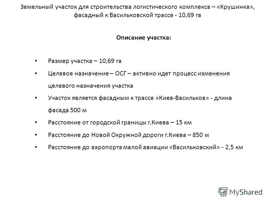 Описание участка: Размер участка – 10,69 га Целевое назначение – ОСГ – активно идет процесс изменения целевого назначения участка Участок является фасадным к трассе «Киев-Васильков» - длина фасада 500 м Расстояние от городской границы г.Киева – 15 км