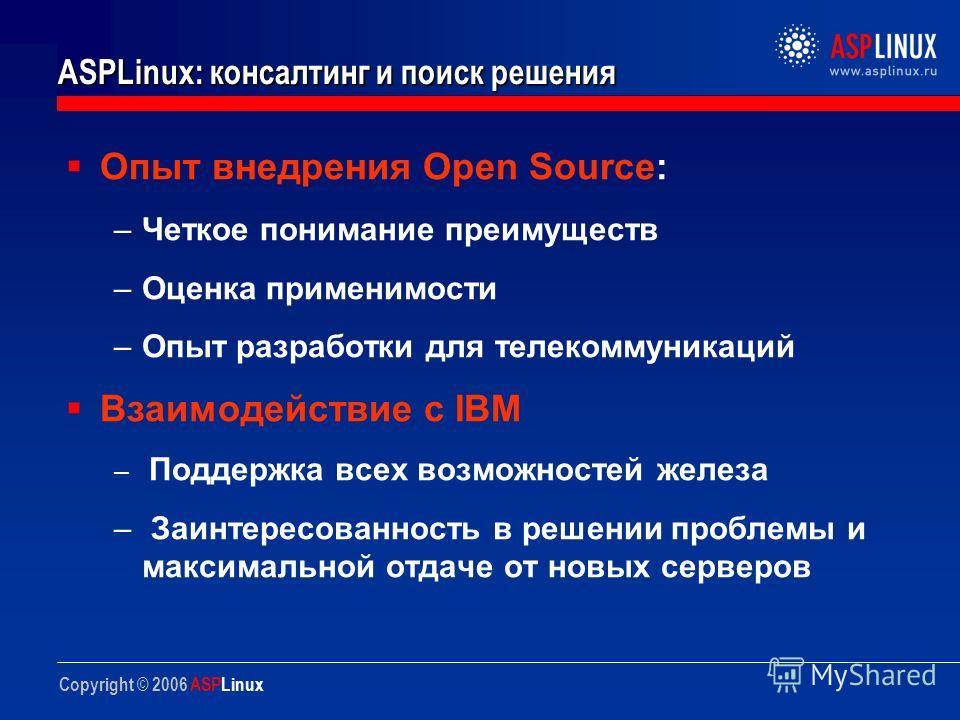 Copyright © 2006 ASPLinux ASPLinux: консалтинг и поиск решения Опыт внедрения Open Source: –Четкое понимание преимуществ –Оценка применимости –Опыт разработки для телекоммуникаций Взаимодействие с IBM – Поддержка всех возможностей железа – Заинтересо