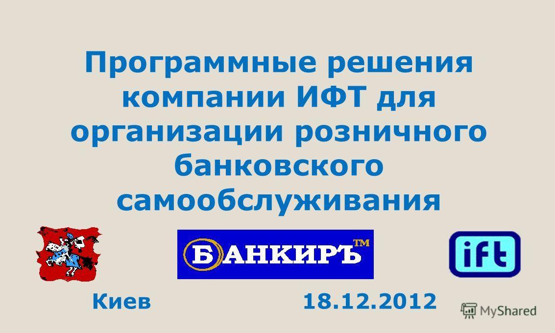Программные решения компании ИФТ для организации розничного банковского самообслуживания Киев 18.12.2012