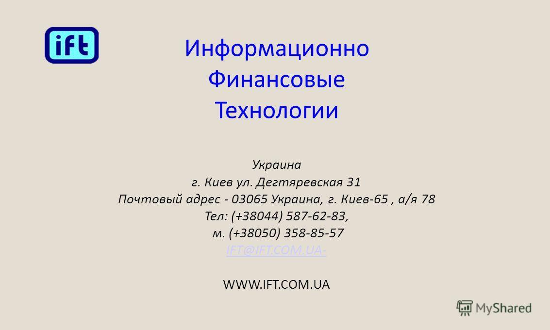 Информационно Финансовые Технологии Украина г. Киев ул. Дегтяревская 31 Почтовый адрес - 03065 Украина, г. Киев-65, а/я 78 Тел: (+38044) 587-62-83, м. (+38050) 358-85-57 IFT@IFT.COM.UAIFT@IFT.COM.UA- WWW.IFT.COM.UA