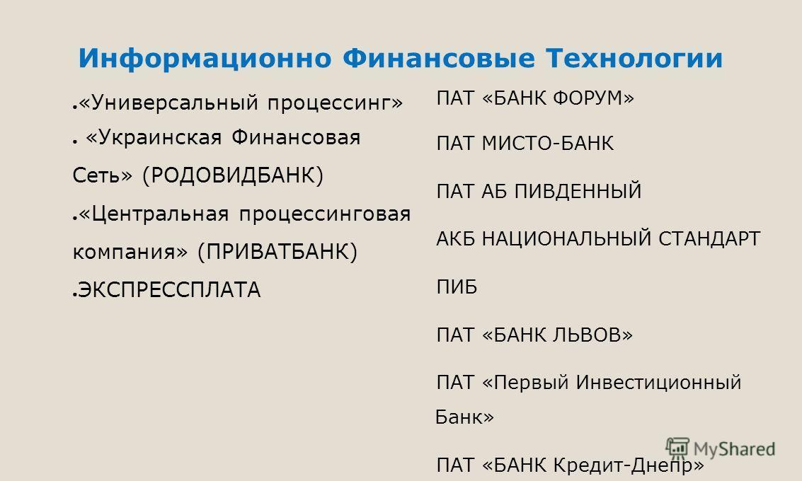 Информационно Финансовые Технологии «Универсальный процессинг» «Украинская Финансовая Сеть» (РОДОВИДБАНК) «Центральная процессинговая компания» (ПРИВАТБАНК) ЭКСПРЕССПЛАТА ПАТ «БАНК ФОРУМ» ПАТ МИСТО-БАНК ПАТ АБ ПИВДЕННЫЙ АКБ НАЦИОНАЛЬНЫЙ СТАНДАРТ ПИБ