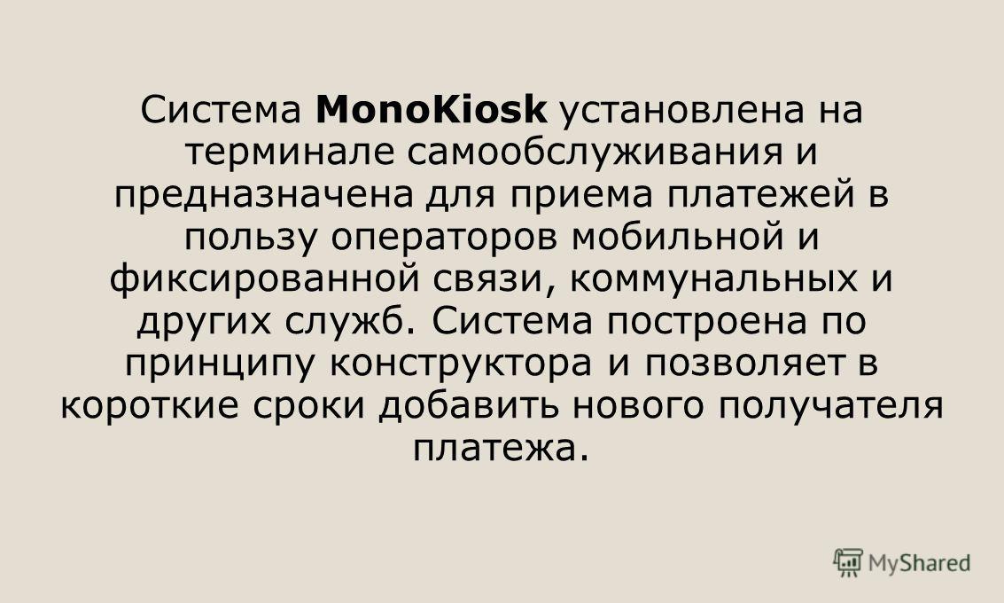 Система MonoKiosk установлена на терминале самообслуживания и предназначена для приема платежей в пользу операторов мобильной и фиксированной связи, коммунальных и других служб. Система построена по принципу конструктора и позволяет в короткие сроки