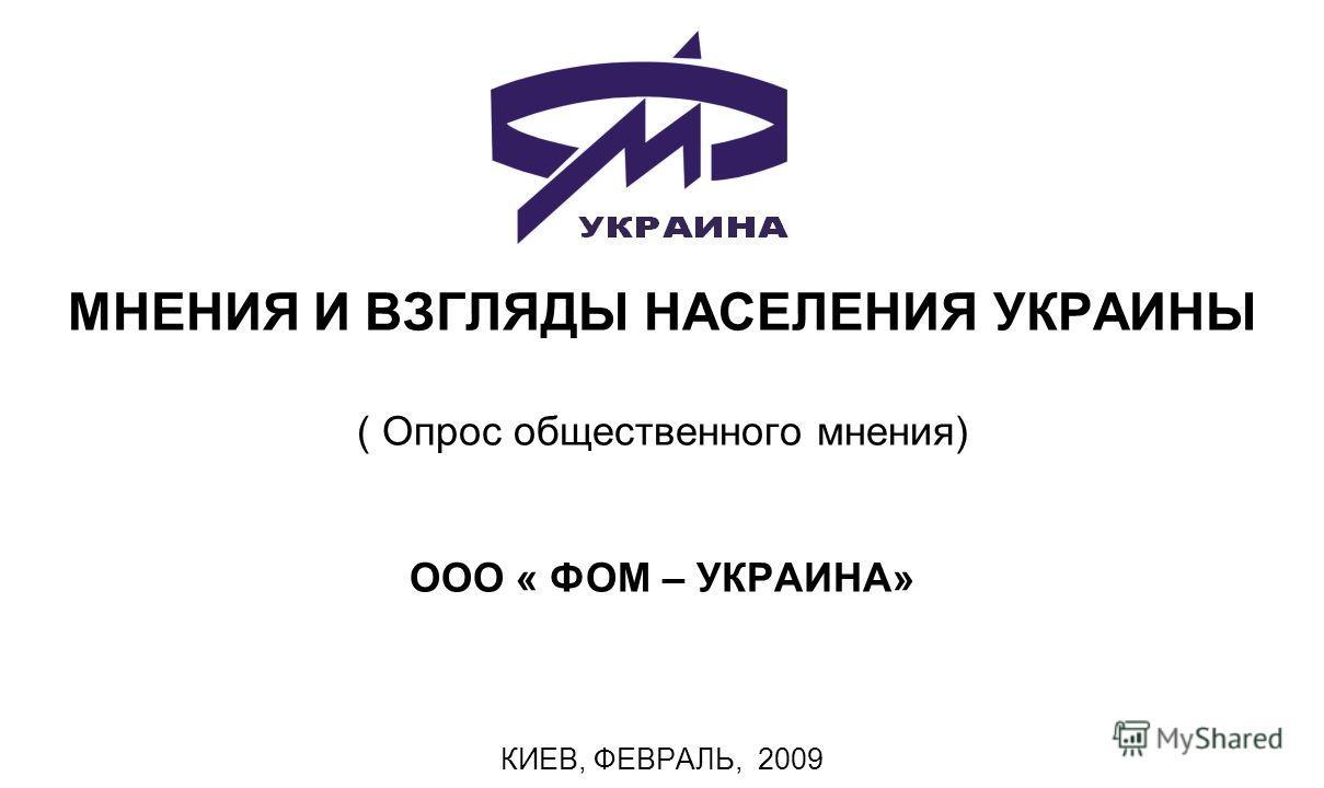 МНЕНИЯ И ВЗГЛЯДЫ НАСЕЛЕНИЯ УКРАИНЫ ( Опрос общественного мнения) ООО « ФОМ – УКРАИНА» КИЕВ, ФЕВРАЛЬ, 2009