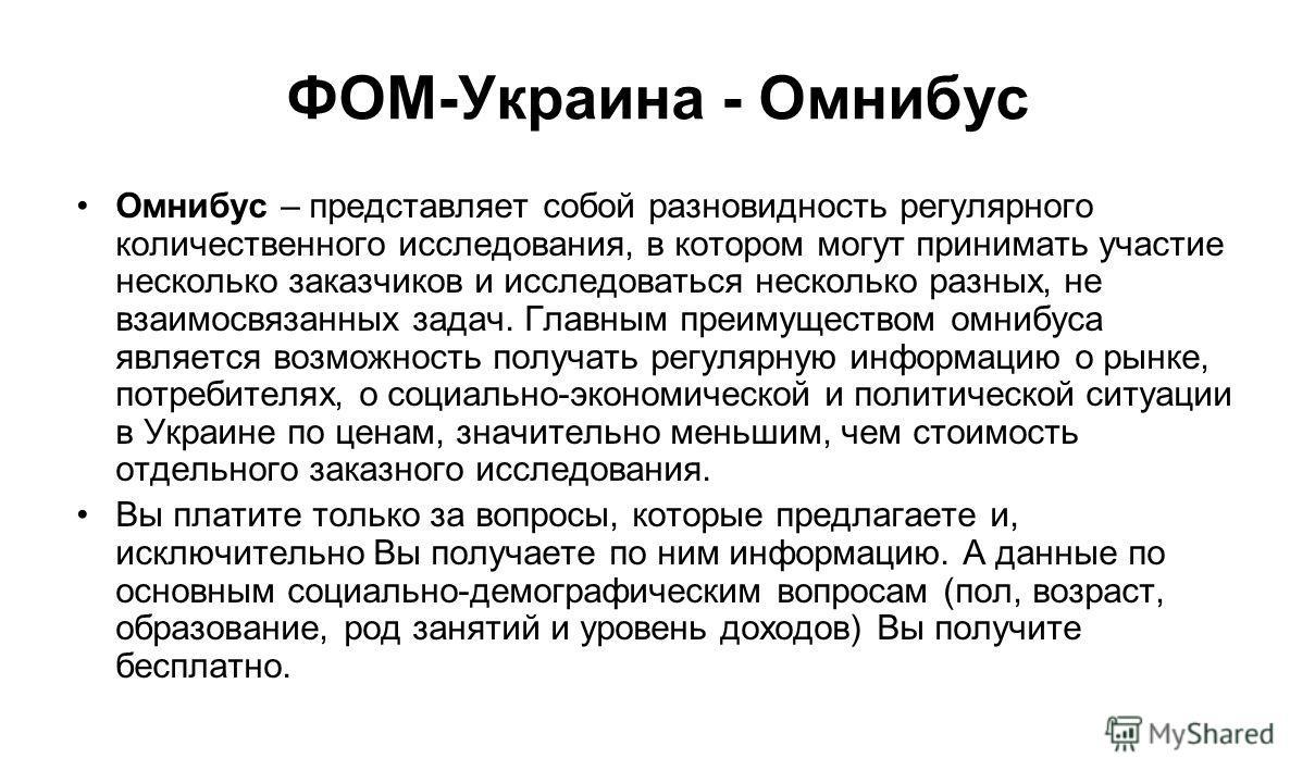 ФОМ-Украина - Омнибус Омнибус – представляет собой разновидность регулярного количественного исследования, в котором могут принимать участие несколько заказчиков и исследоваться несколько разных, не взаимосвязанных задач. Главным преимуществом омнибу
