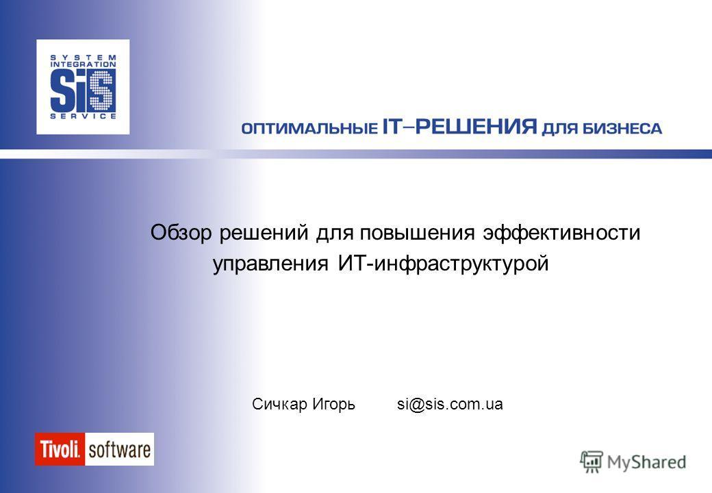 Обзор решений для повышения эффективности управления ИТ-инфраструктурой Сичкар Игорь si@sis.com.ua