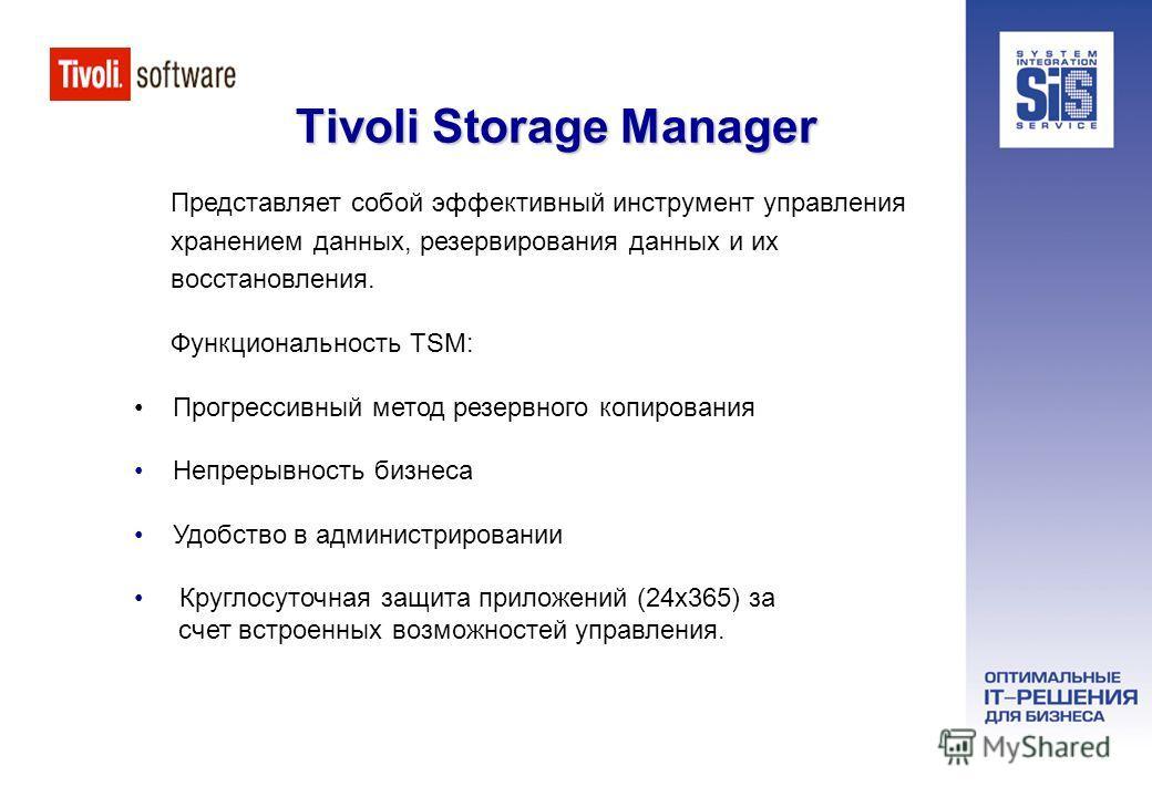Tivoli Storage Manager Представляет собой эффективный инструмент управления хранением данных, резервирования данных и их восстановления. Функциональность TSM: Прогрессивный метод резервного копирования Непрерывность бизнеса Удобство в администрирован