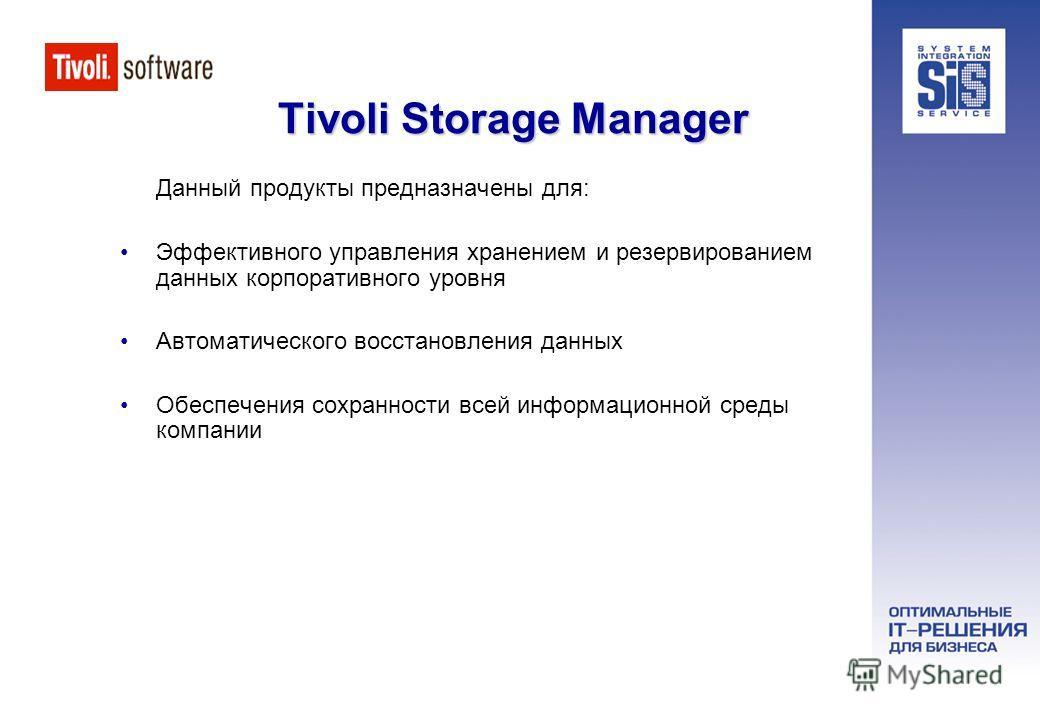 Tivoli Storage Manager Данный продукты предназначены для: Эффективного управления хранением и резервированием данных корпоративного уровня Автоматического восстановления данных Обеспечения сохранности всей информационной среды компании
