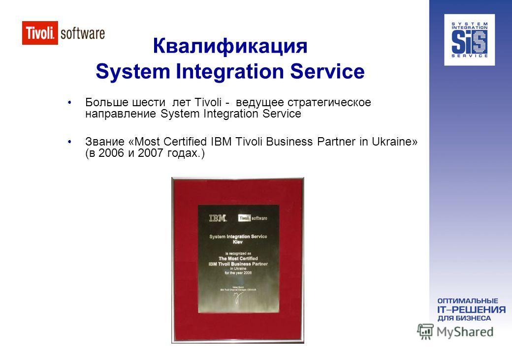 Квалификация System Integration Service Больше шести лет Tivoli - ведущее стратегическое направление System Integration Service Звание «Most Certified IBM Tivoli Business Partner in Ukraine» (в 2006 и 2007 годах.)