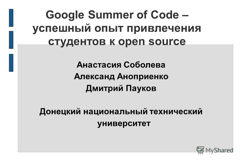 Google Summer of Code – успешный опыт привлечения студентов к open source Анастасия Соболева Александ Аноприенко Дмитрий Пауков Донецкий национальный технический университет
