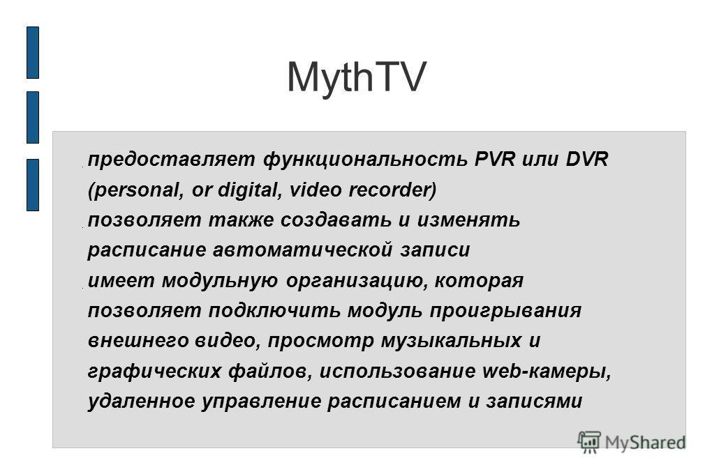 MythTV предоставляет функциональность PVR или DVR (personal, or digital, video recorder) позволяет также создавать и изменять расписание автоматической записи имеет модульную организацию, которая позволяет подключить модуль проигрывания внешнего виде