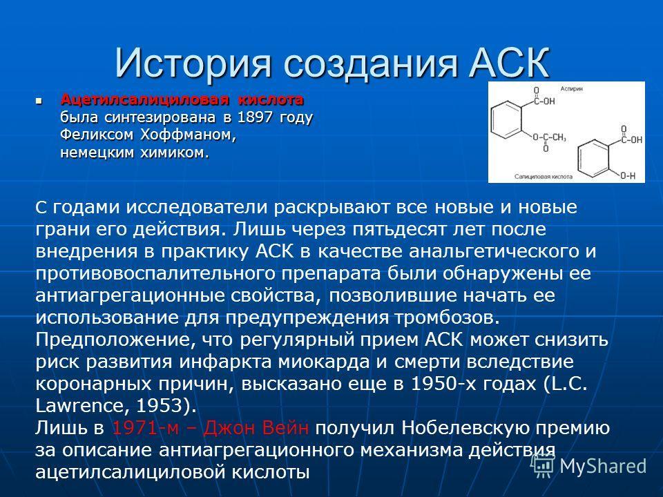 История создания АСК Ацетилсалициловая кислота была синтезирована в 1897 году Феликсом Хоффманом, немецким химиком. Ацетилсалициловая кислота была синтезирована в 1897 году Феликсом Хоффманом, немецким химиком. С годами исследователи раскрывают все н