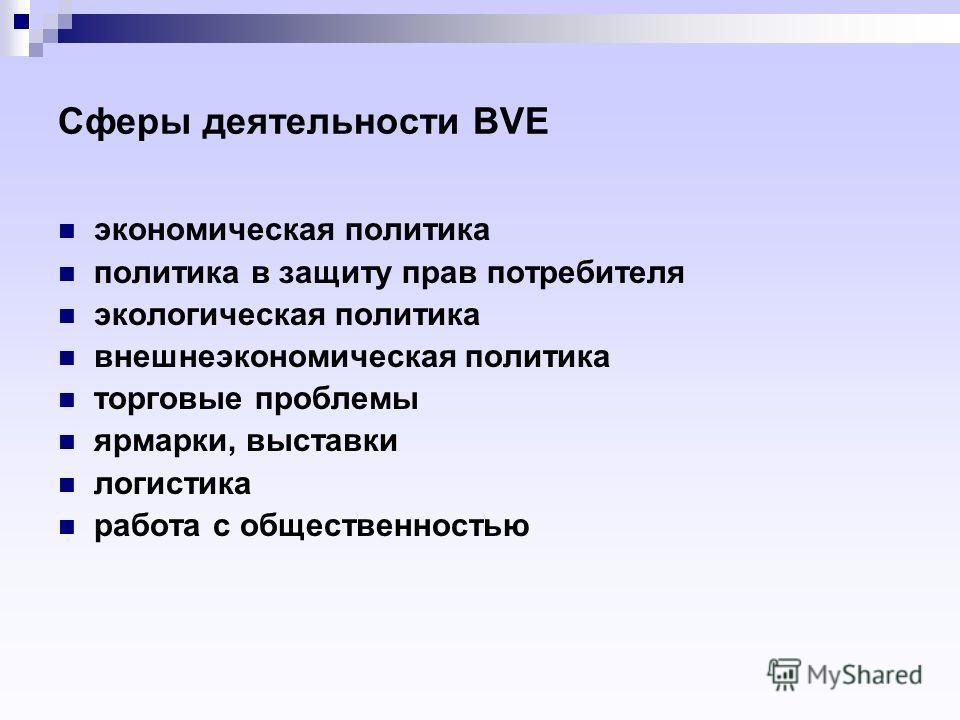 Сферы деятельности BVE экономическая политика политика в защиту прав потребителя экологическая политика внешнеэкономическая политика торговые проблемы ярмарки, выставки логистика работа с общественностью