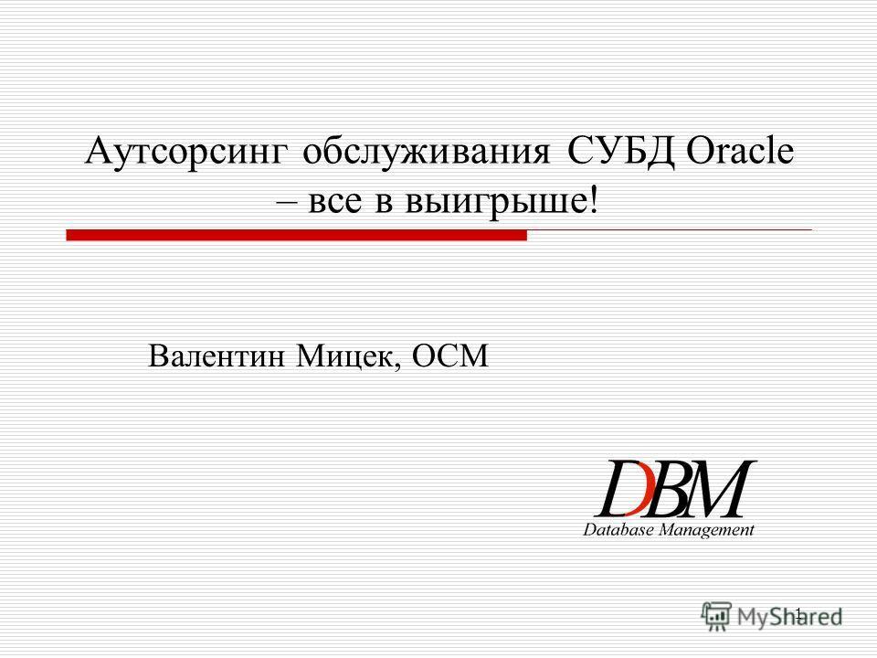 1 Аутсорсинг обслуживания СУБД Oracle – все в выигрыше! Валентин Мицек, OCM
