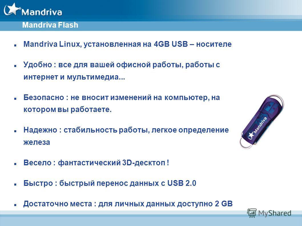 Mandriva Flash Mandriva Linux, установленная на 4GB USB – носителе Удобно : все для вашей офисной работы, работы с интернет и мультимедиа... Безопасно : не вносит изменений на компьютер, на котором вы работаете. Надежно : стабильность работы, легкое