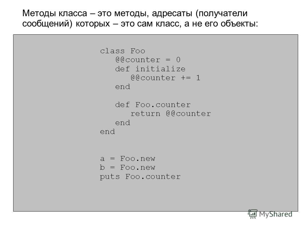 class Foo @@counter = 0 def initialize @@counter += 1 end def Foo.counter return @@counter end a = Foo.new b = Foo.new puts Foo.counter Методы класса – это методы, адресаты (получатели сообщений) которых – это сам класс, а не его объекты: