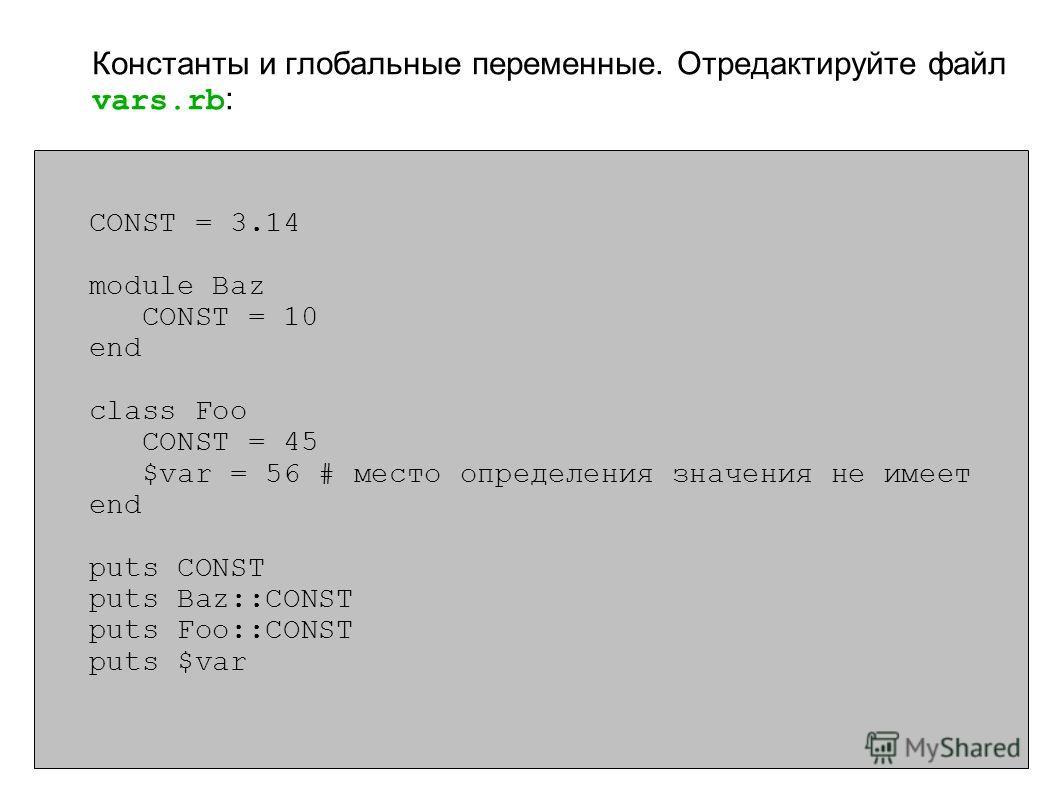CONST = 3.14 module Baz CONST = 10 end class Foo CONST = 45 $var = 56 # место определения значения не имеет end puts CONST puts Baz::CONST puts Foo::CONST puts $var Константы и глобальные переменные. Отредактируйте файл vars.rb :