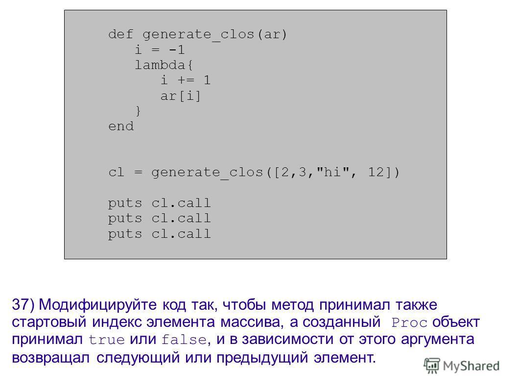 def generate_clos(ar) i = -1 lambda{ i += 1 ar[i] } end cl = generate_clos([2,3,