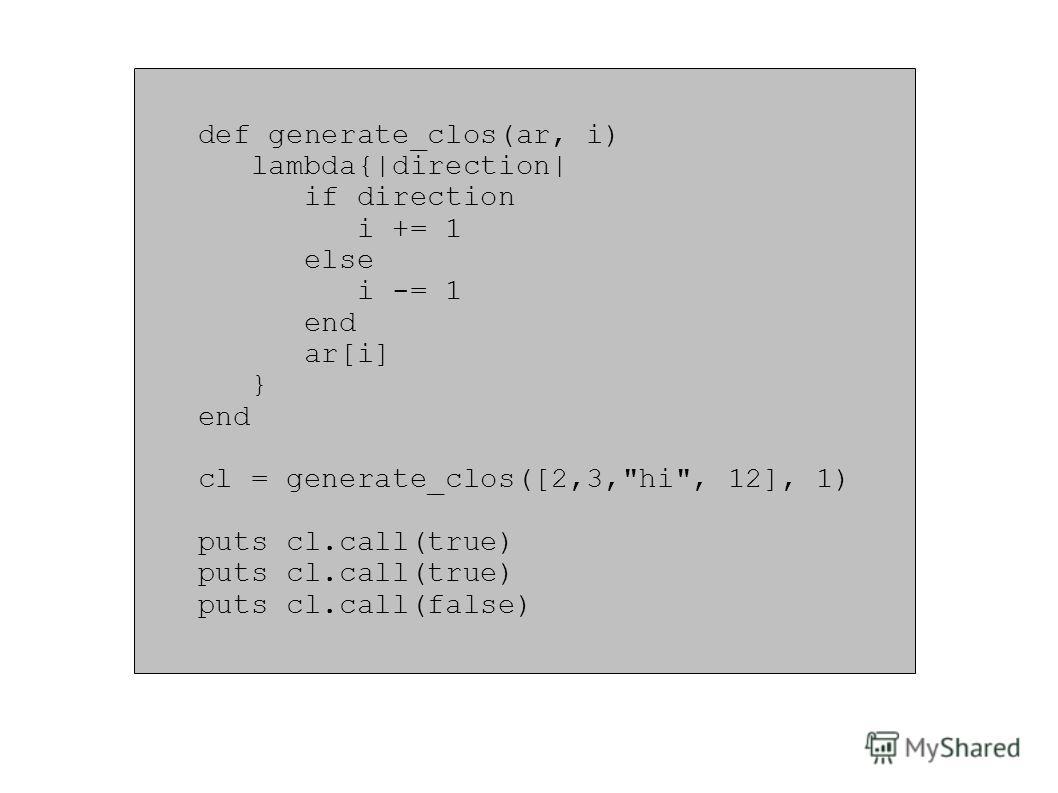 def generate_clos(ar, i) lambda{|direction| if direction i += 1 else i -= 1 end ar[i] } end cl = generate_clos([2,3,hi, 12], 1) puts cl.call(true) puts cl.call(false)