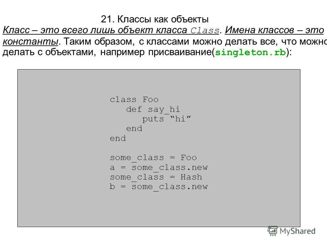 class Foo def say_hi puts hi end some_class = Foo a = some_class.new some_class = Hash b = some_class.new 21. Классы как объекты Класс – это всего лишь объект класса Class. Имена классов – это константы. Таким образом, с классами можно делать все, чт