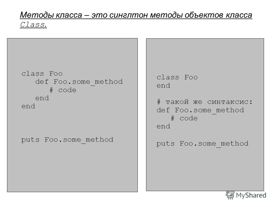 Методы класса – это синглтон методы объектов класса Class. class Foo def Foo.some_method # code end puts Foo.some_method class Foo end # такой же синтаксис: def Foo.some_method # code end puts Foo.some_method
